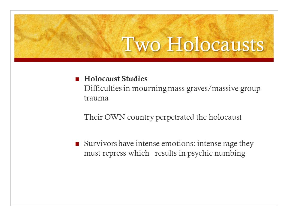 Two Holocausts Holocaust Studies Difficulties in mourning mass graves/massive group trauma Their OWN country perpetrated the holocaust Survivors have intense emotions: intense rage they must repress which results in psychic numbing