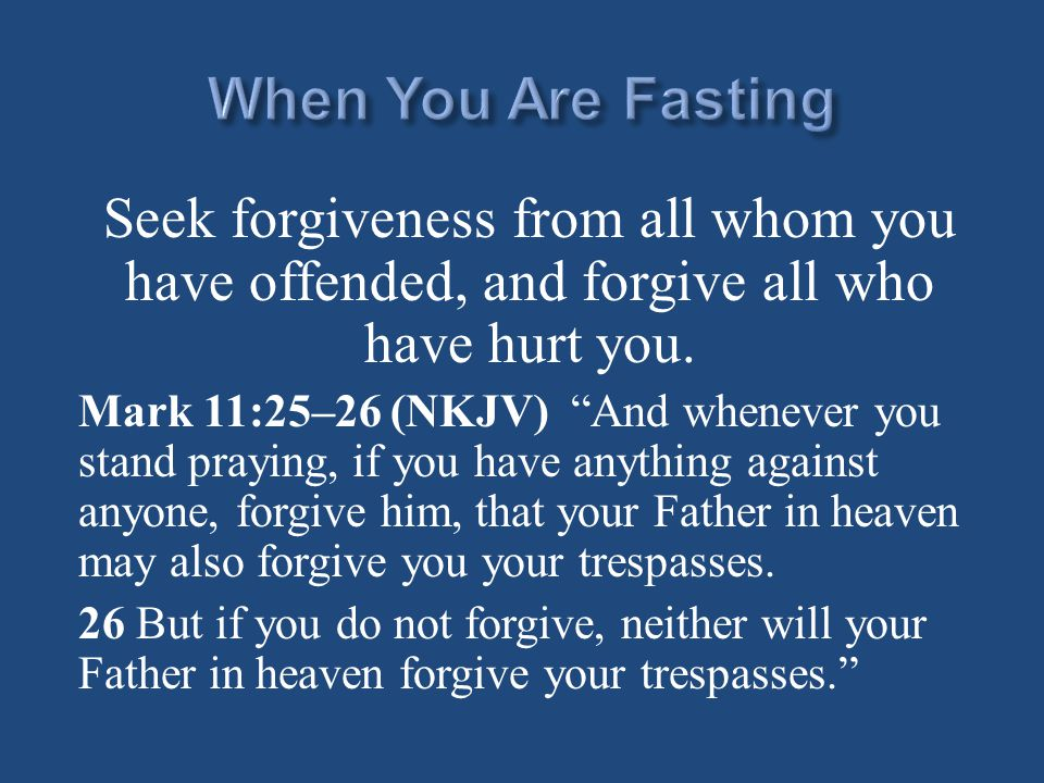 Seek forgiveness from all whom you have offended, and forgive all who have hurt you.