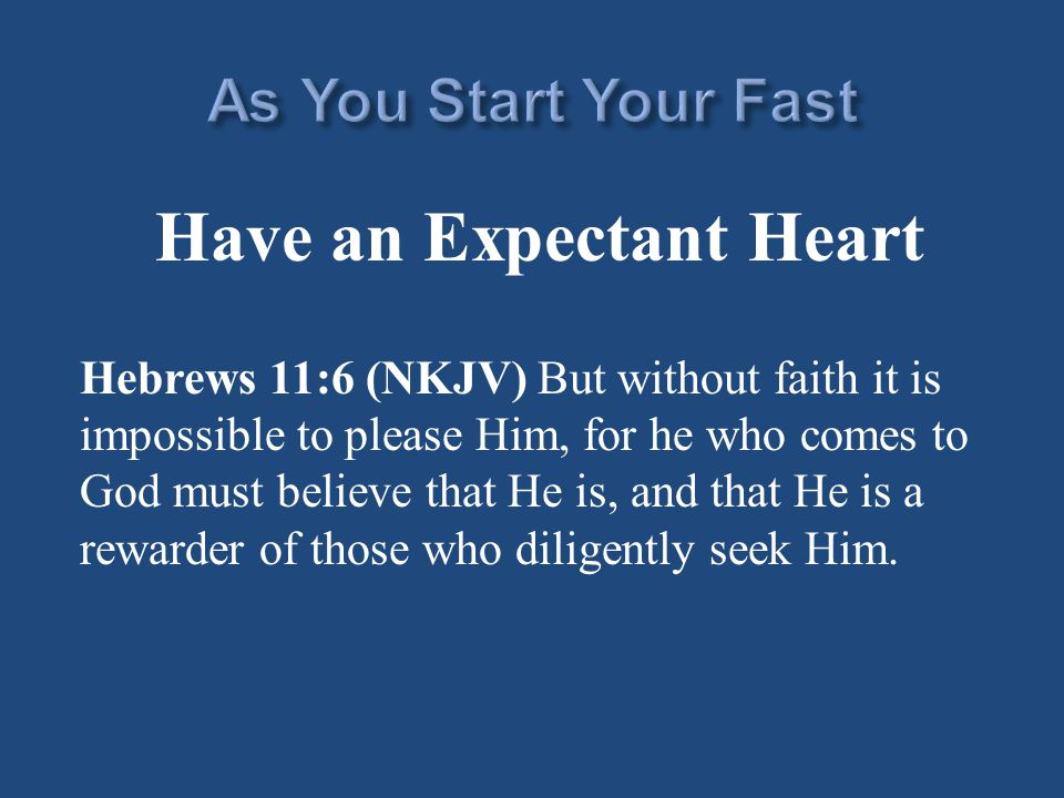Have an Expectant Heart Hebrews 11:6 (NKJV) But without faith it is impossible to please Him, for he who comes to God must believe that He is, and that He is a rewarder of those who diligently seek Him.