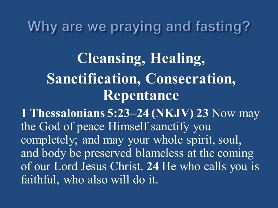 Cleansing, Healing, Sanctification, Consecration, Repentance 1 Thessalonians 5:23–24 (NKJV) 23 Now may the God of peace Himself sanctify you completely; and may your whole spirit, soul, and body be preserved blameless at the coming of our Lord Jesus Christ.