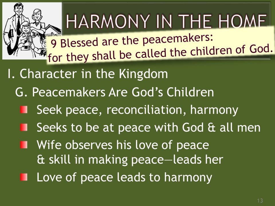 I. Character in the Kingdom G. Peacemakers Are God's Children Seek peace, reconciliation, harmony Seeks to be at peace with God & all men Wife observe