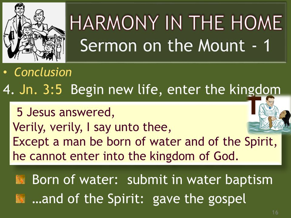 Conclusion 4. Jn. 3:5 Begin new life, enter the kingdom 16 5 Jesus answered, Verily, verily, I say unto thee, Except a man be born of water and of the