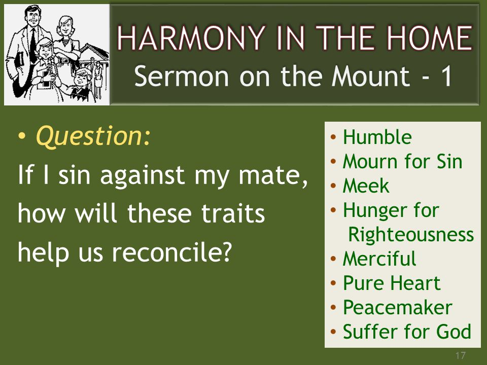 Question: If I sin against my mate, how will these traits help us reconcile? 17 Humble Mourn for Sin Meek Hunger for Righteousness Merciful Pure Heart