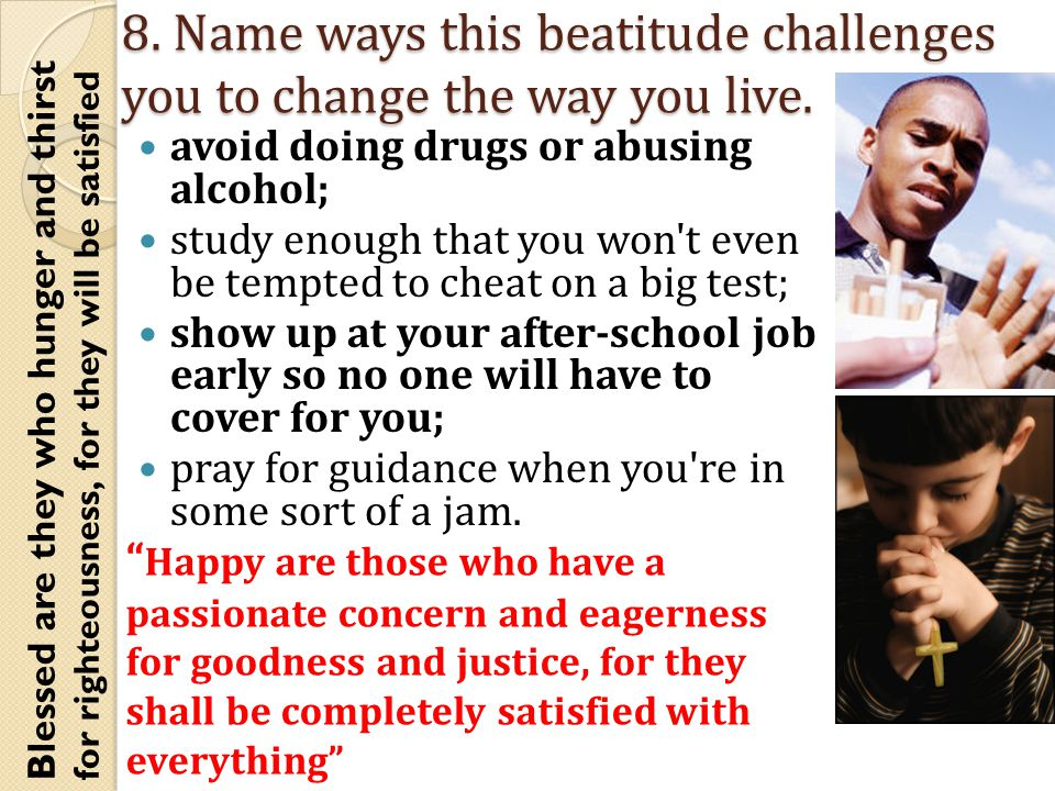 8. Name ways this beatitude challenges you to change the way you live.