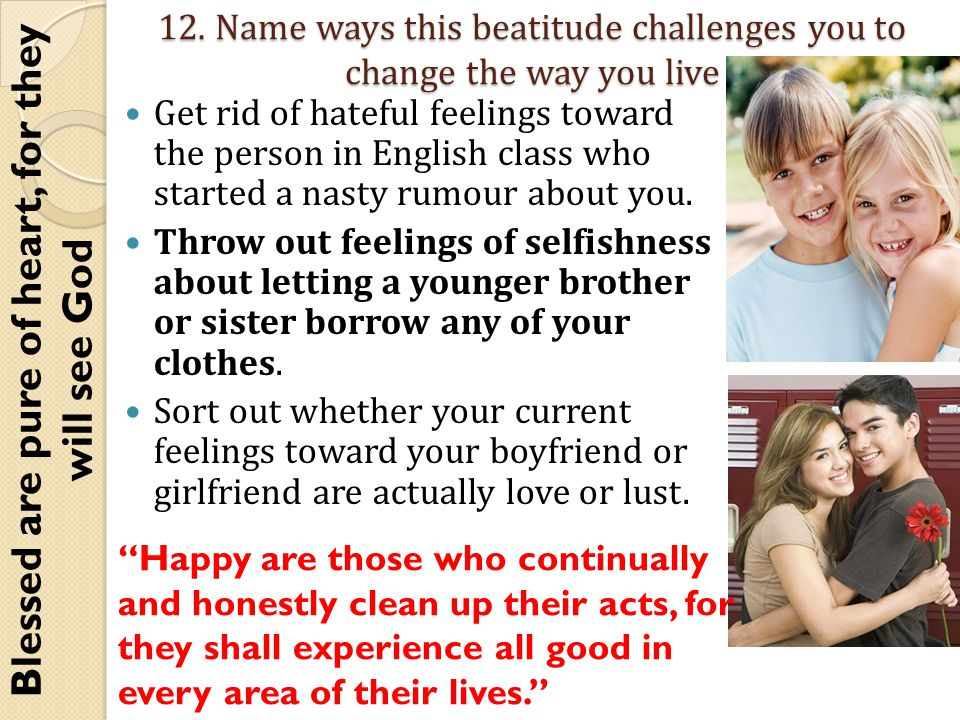 12. Name ways this beatitude challenges you to change the way you live Get rid of hateful feelings toward the person in English class who started a na