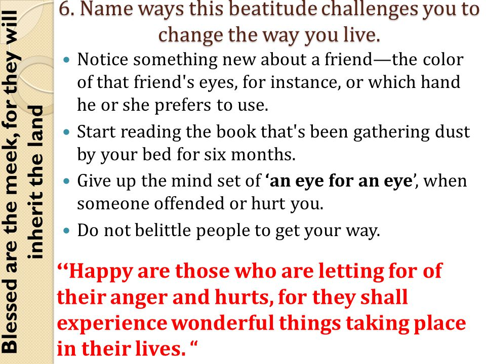 6. Name ways this beatitude challenges you to change the way you live.
