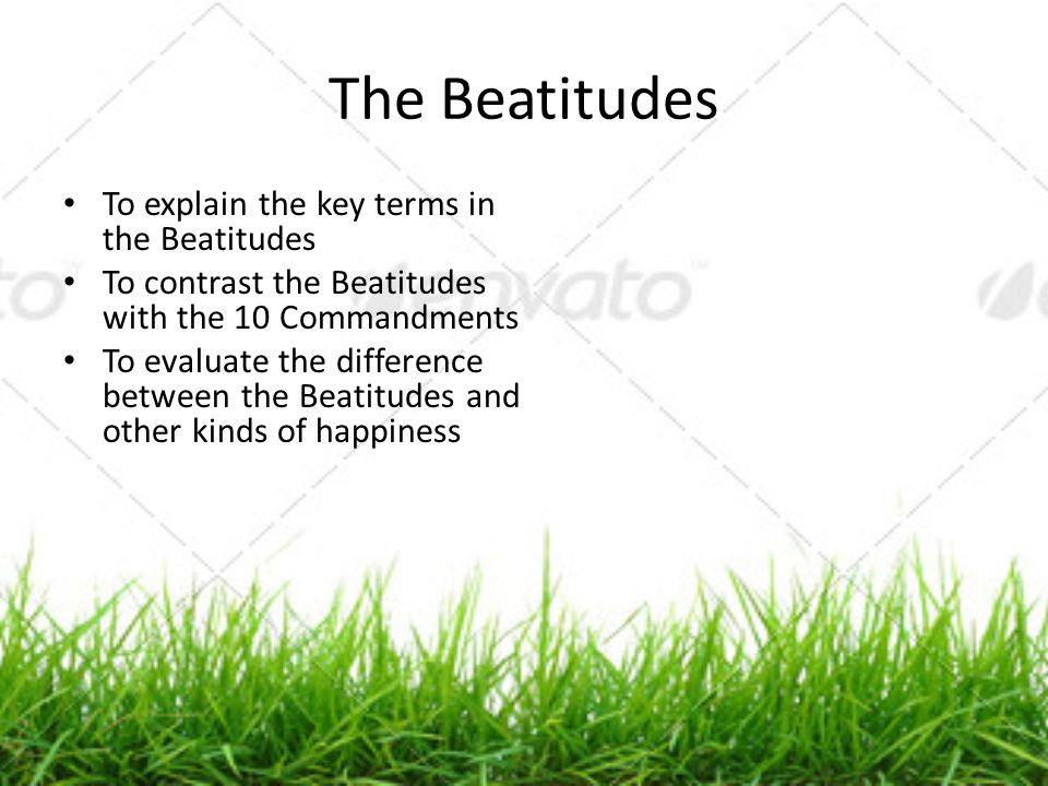 The Beatitudes To explain the key terms in the Beatitudes To contrast the Beatitudes with the 10 Commandments To evaluate the difference between the B