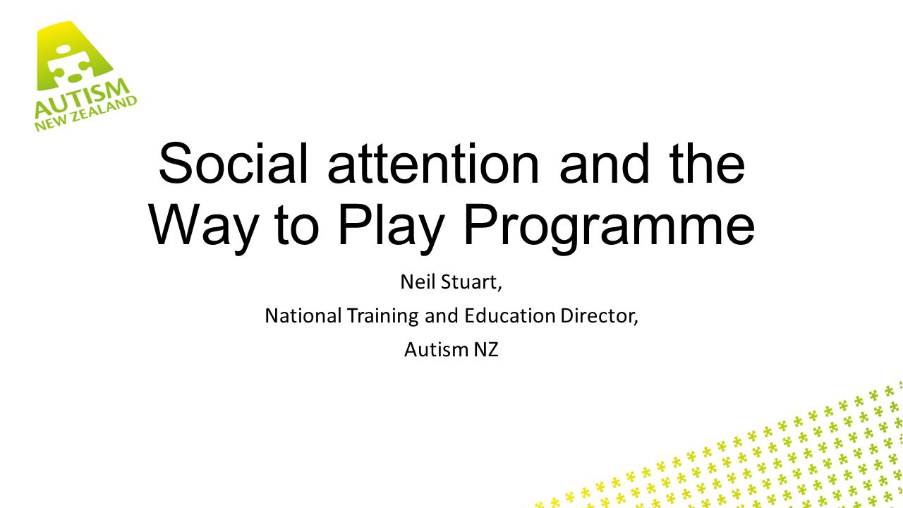 Social attention and the Way to Play Programme Neil Stuart, National Training and Education Director, Autism NZ