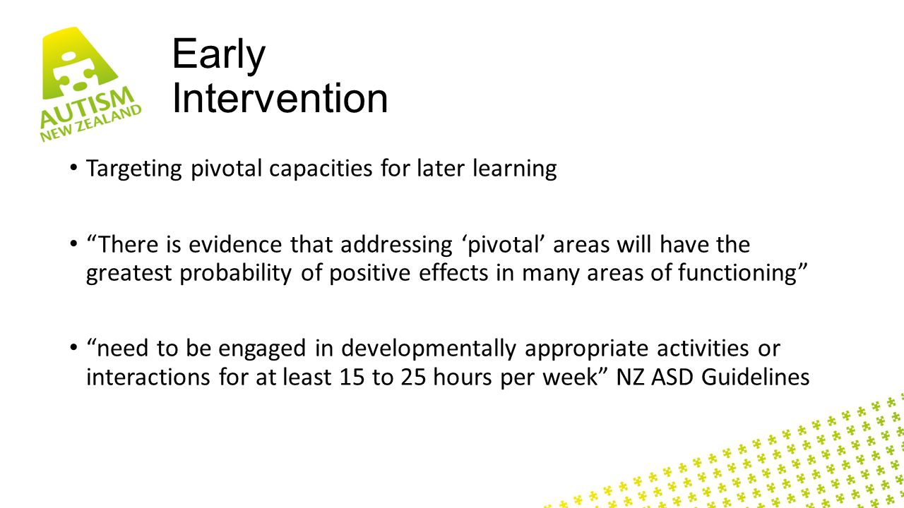 Early Intervention Targeting pivotal capacities for later learning There is evidence that addressing 'pivotal' areas will have the greatest probability of positive effects in many areas of functioning need to be engaged in developmentally appropriate activities or interactions for at least 15 to 25 hours per week NZ ASD Guidelines