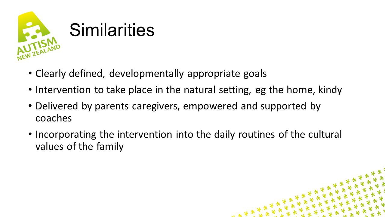 Similarities Clearly defined, developmentally appropriate goals Intervention to take place in the natural setting, eg the home, kindy Delivered by parents caregivers, empowered and supported by coaches Incorporating the intervention into the daily routines of the cultural values of the family