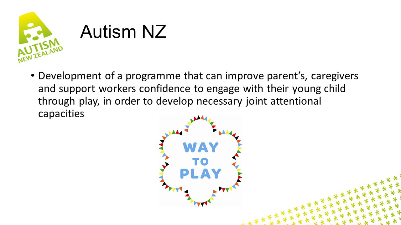 Autism NZ Development of a programme that can improve parent's, caregivers and support workers confidence to engage with their young child through play, in order to develop necessary joint attentional capacities