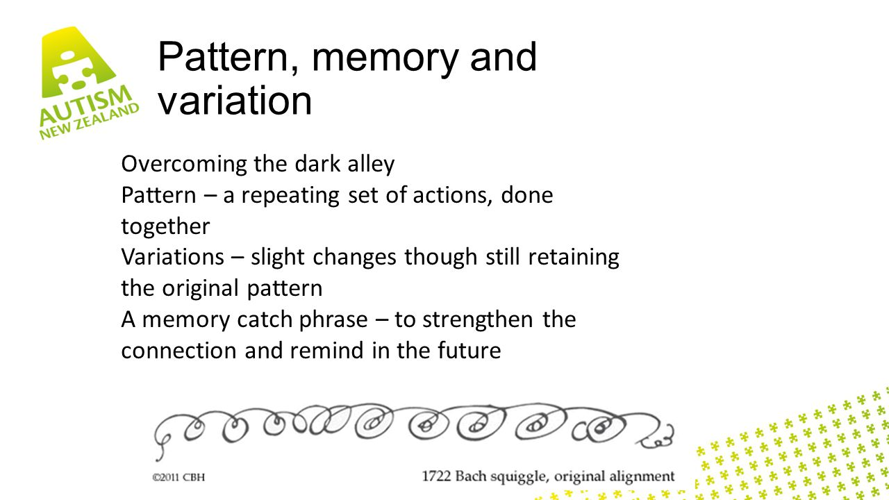 Pattern, memory and variation Overcoming the dark alley Pattern – a repeating set of actions, done together Variations – slight changes though still retaining the original pattern A memory catch phrase – to strengthen the connection and remind in the future