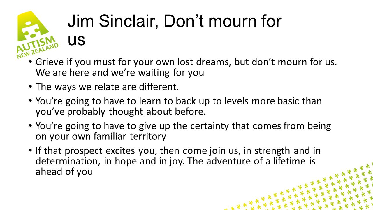 Jim Sinclair, Don't mourn for us Grieve if you must for your own lost dreams, but don't mourn for us.