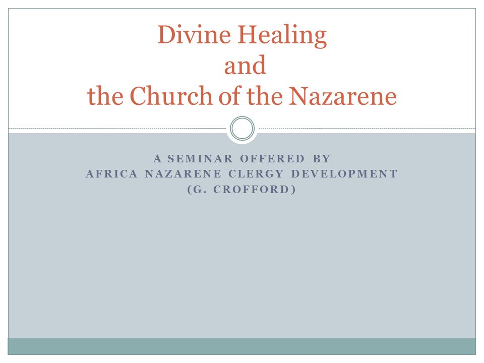 A SEMINAR OFFERED BY AFRICA NAZARENE CLERGY DEVELOPMENT (G. CROFFORD) Divine Healing and the Church of the Nazarene