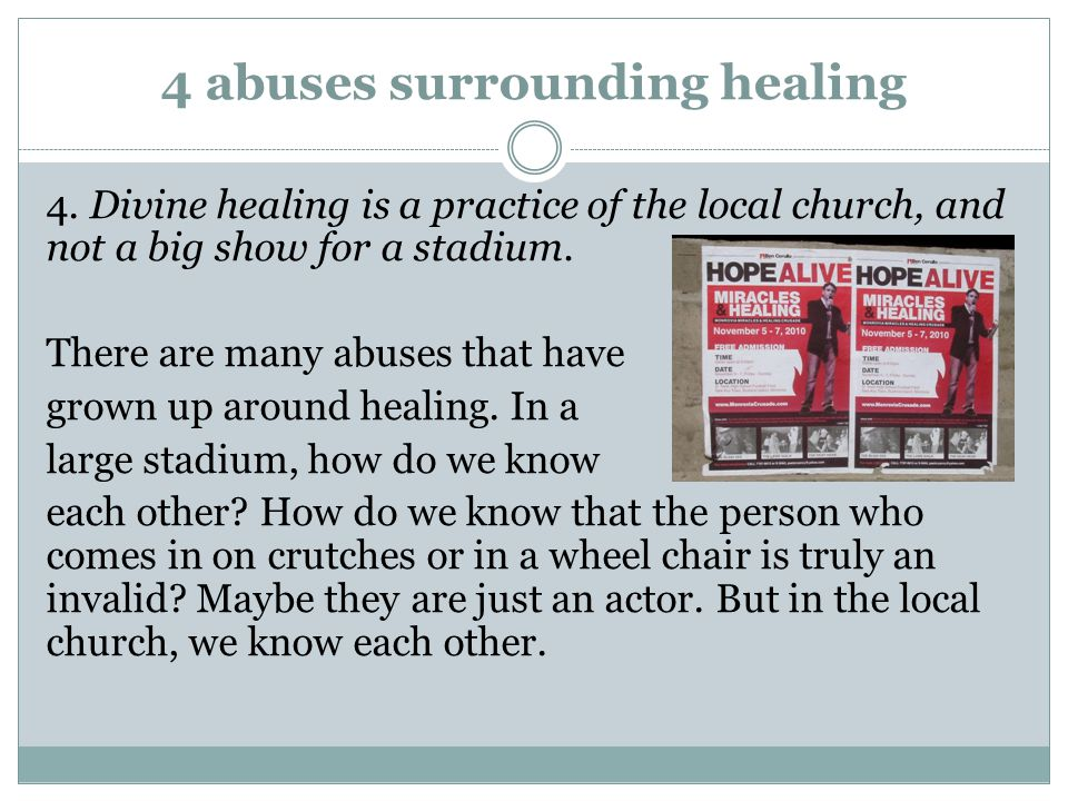 4 abuses surrounding healing 4. Divine healing is a practice of the local church, and not a big show for a stadium. There are many abuses that have gr