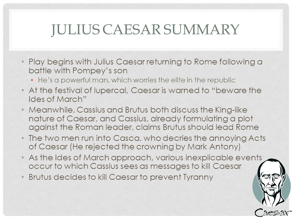 SUMMARY (CONTINUED) Caesar, following an odd dream, rushes to the Capitol, where he is killed by Cassius, Brutus, and the rest of the conspirators Despite their plans, the conspirators are not liked by Rome and Mark Antony reinforces this by mourning Caesar A new triumvirate forms to war against Brutus and Cassius at Phillippi Brutus and Cassius are doing alright, but due to a misunderstanding over a crowning of their ally Titinius, Cassius kills himself and is then followed by his companions Mark Antony claims Brutus was the noblest man of all following the victory.