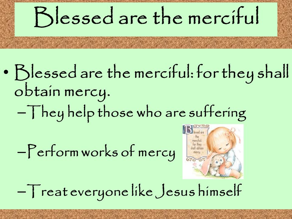 Blessed are the merciful Blessed are the merciful: for they shall obtain mercy. – They help those who are suffering – Perform works of mercy – Treat e