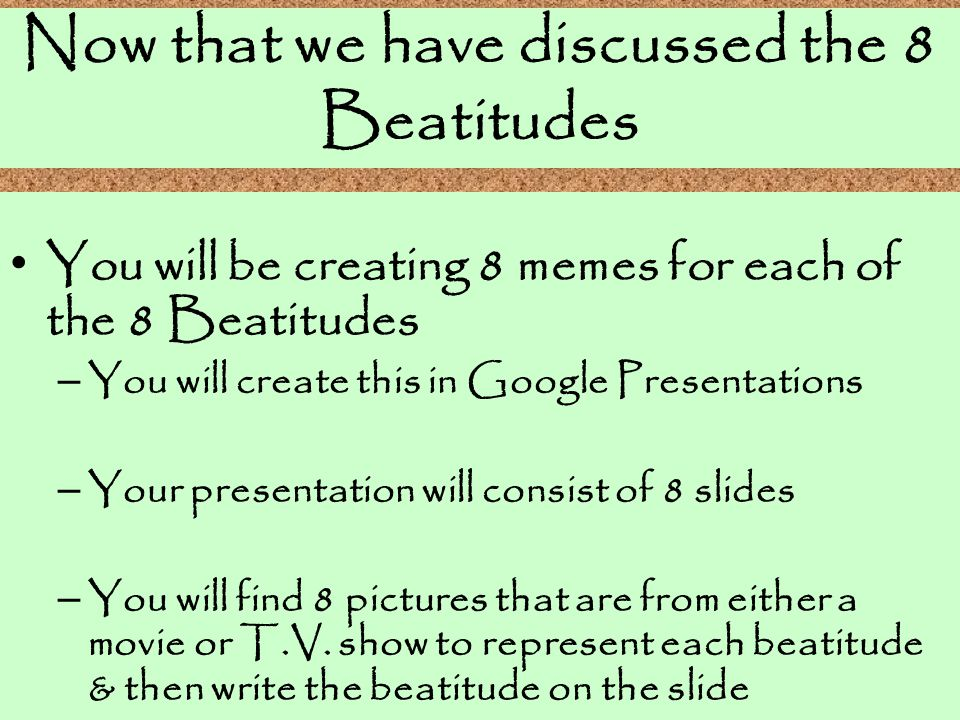 Now that we have discussed the 8 Beatitudes You will be creating 8 memes for each of the 8 Beatitudes – You will create this in Google Presentations –