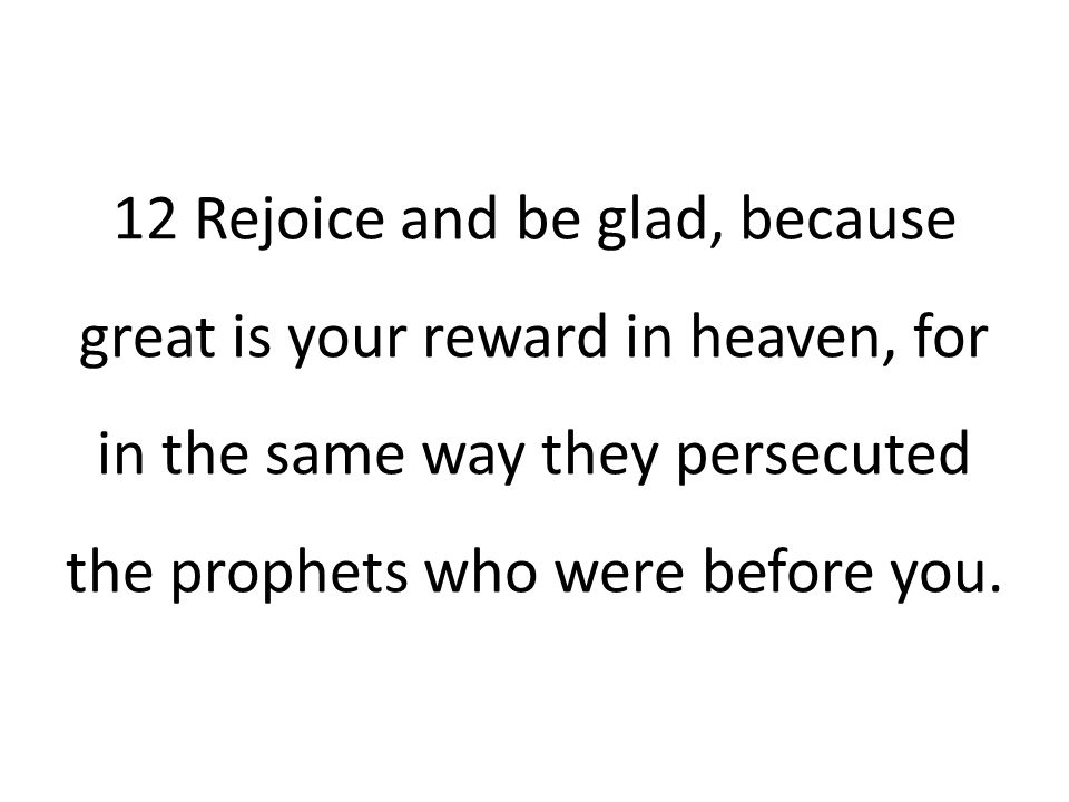12 Rejoice and be glad, because great is your reward in heaven, for in the same way they persecuted the prophets who were before you.