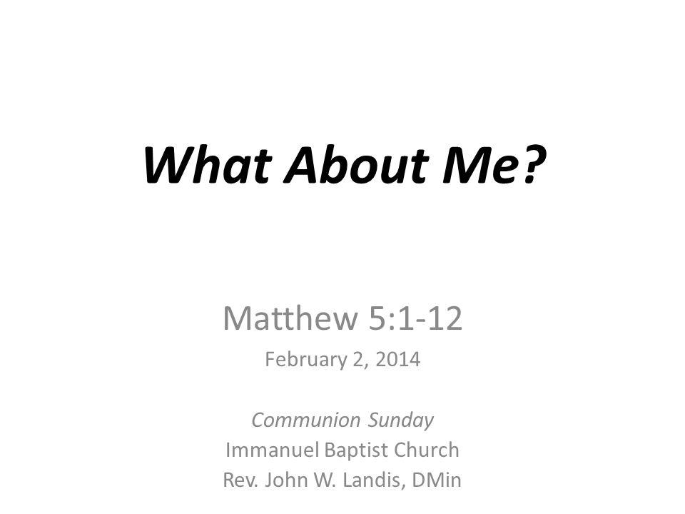 What About Me? Matthew 5:1-12 February 2, 2014 Communion Sunday Immanuel Baptist Church Rev. John W. Landis, DMin