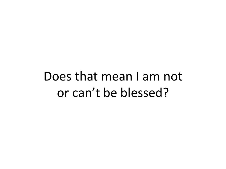 Does that mean I am not or can't be blessed?