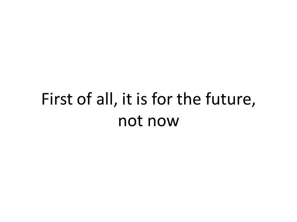 First of all, it is for the future, not now