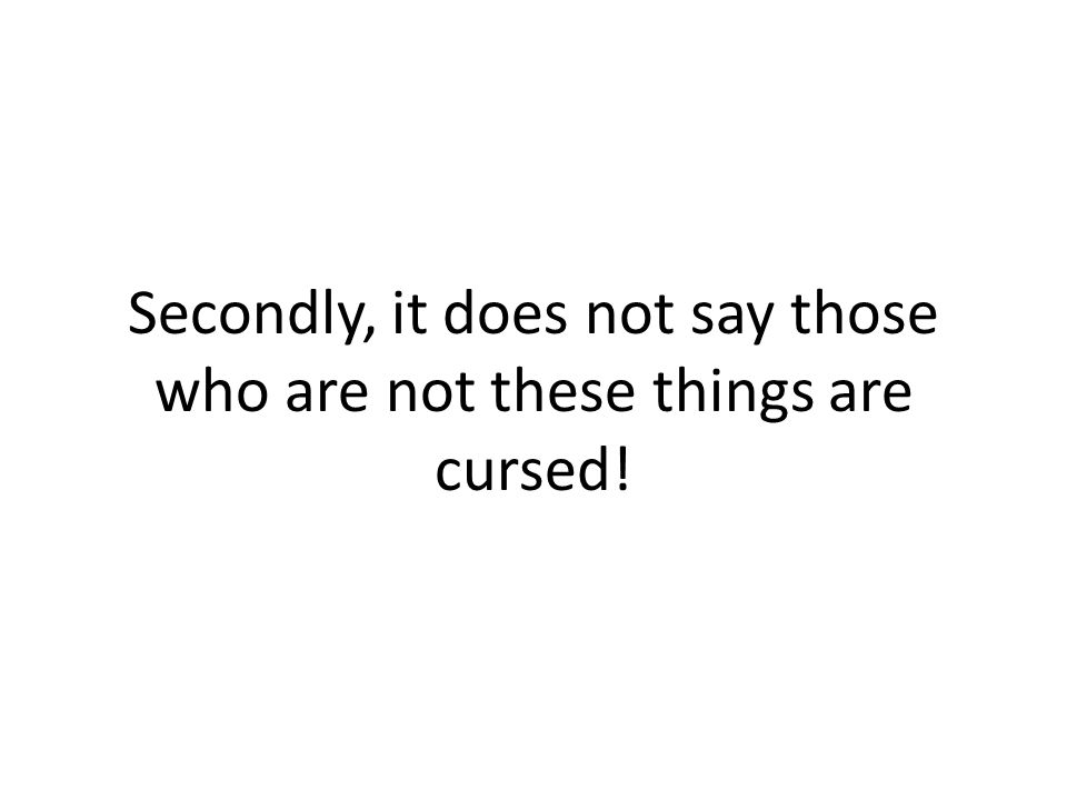 Secondly, it does not say those who are not these things are cursed!