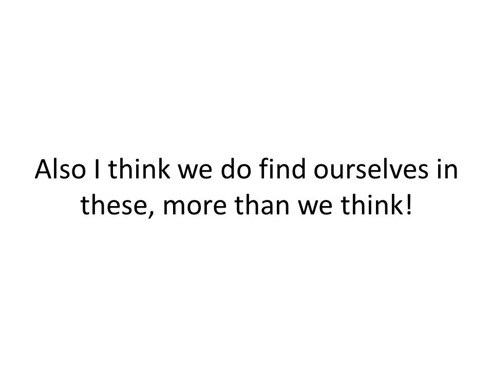 Also I think we do find ourselves in these, more than we think!