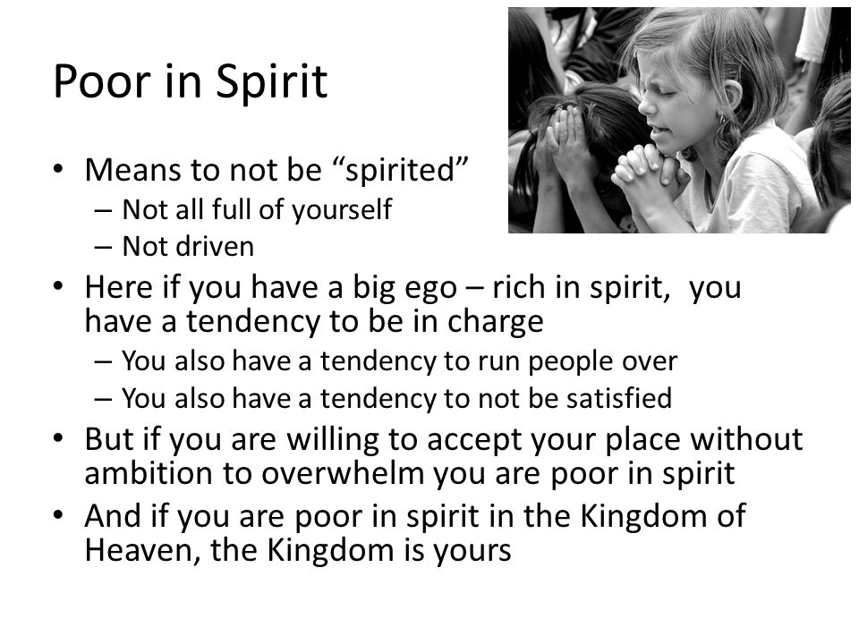 """Poor in Spirit Means to not be """"spirited"""" – Not all full of yourself – Not driven Here if you have a big ego – rich in spirit, you have a tendency to"""