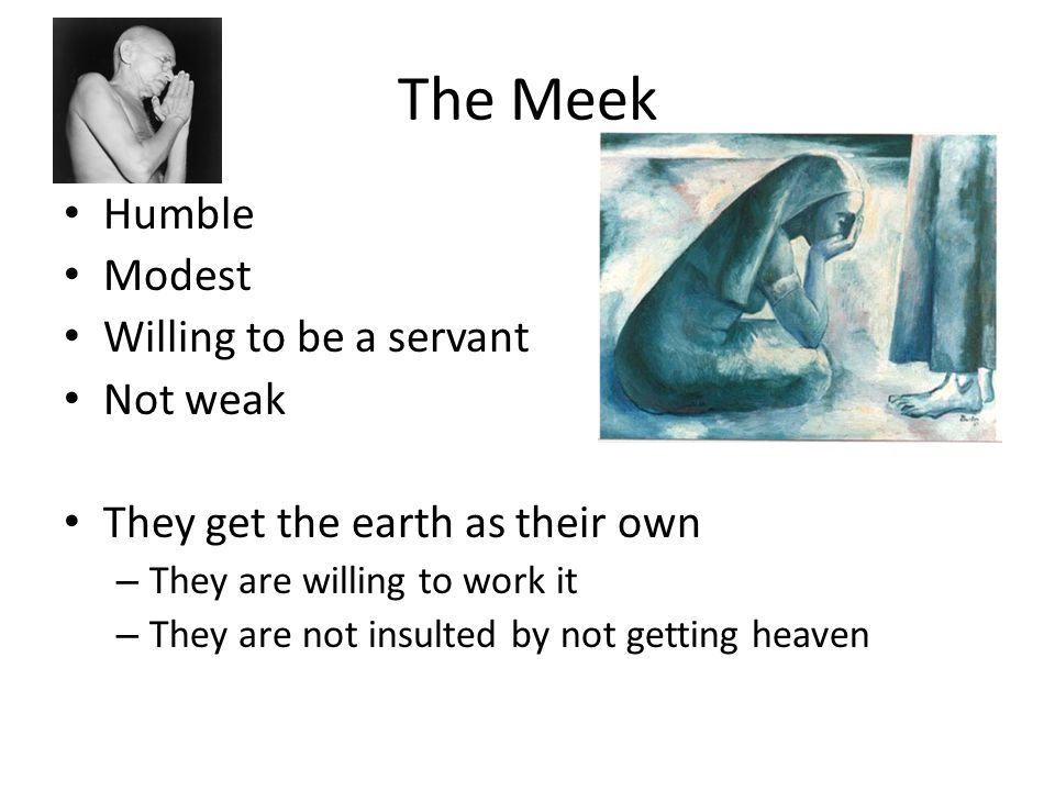 The Meek Humble Modest Willing to be a servant Not weak They get the earth as their own – They are willing to work it – They are not insulted by not g