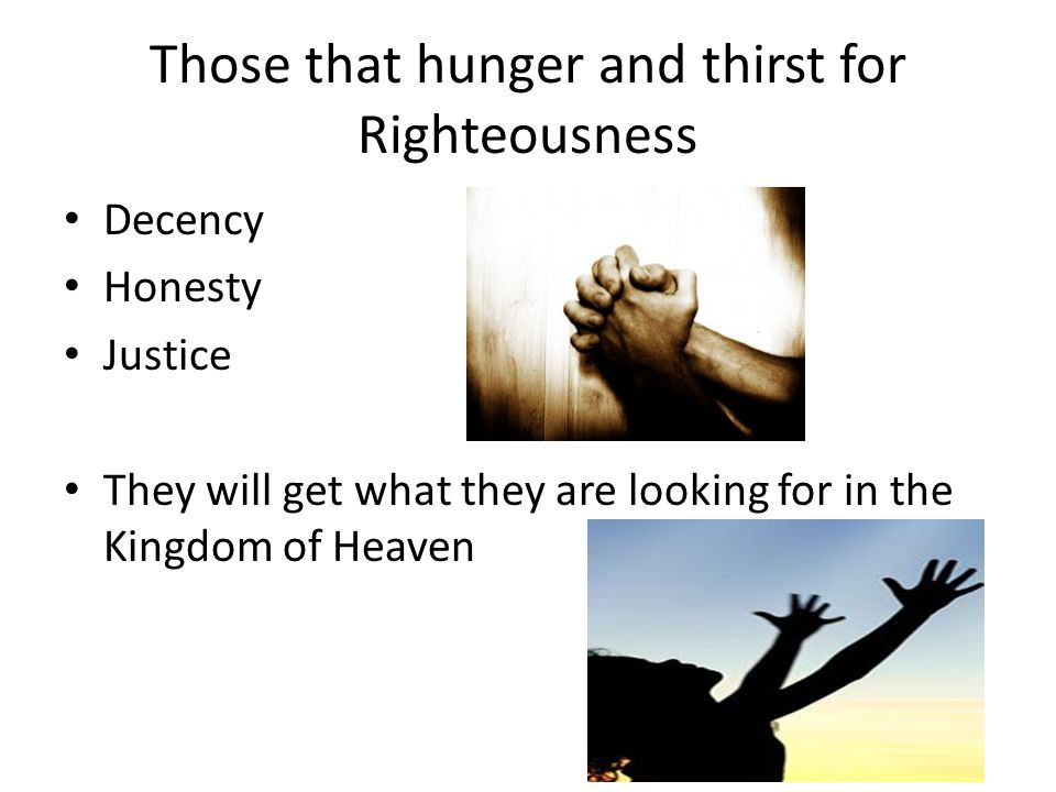 Those that hunger and thirst for Righteousness Decency Honesty Justice They will get what they are looking for in the Kingdom of Heaven