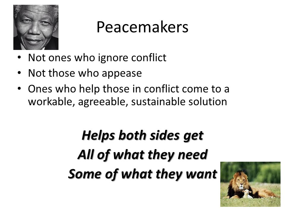Peacemakers Not ones who ignore conflict Not those who appease Ones who help those in conflict come to a workable, agreeable, sustainable solution Hel