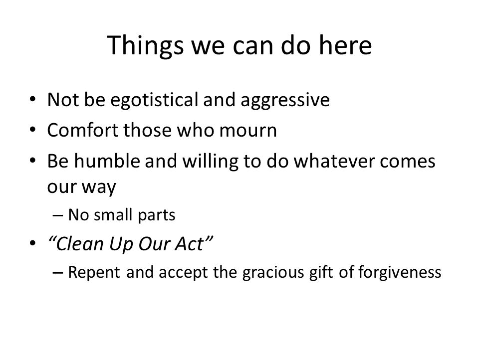 """Things we can do here Not be egotistical and aggressive Comfort those who mourn Be humble and willing to do whatever comes our way – No small parts """"C"""