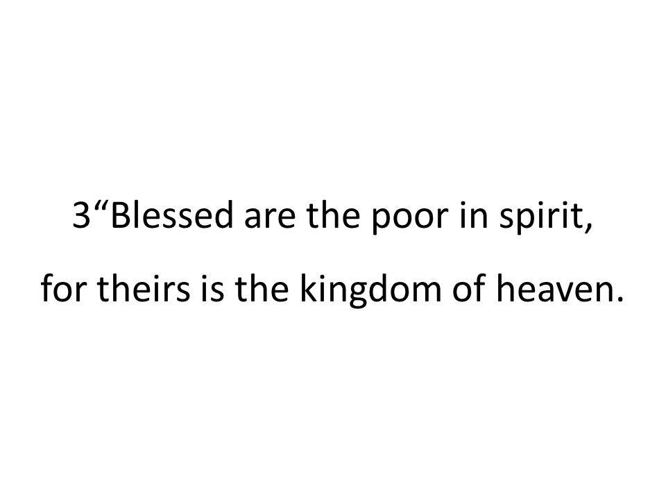 """3""""Blessed are the poor in spirit, for theirs is the kingdom of heaven."""