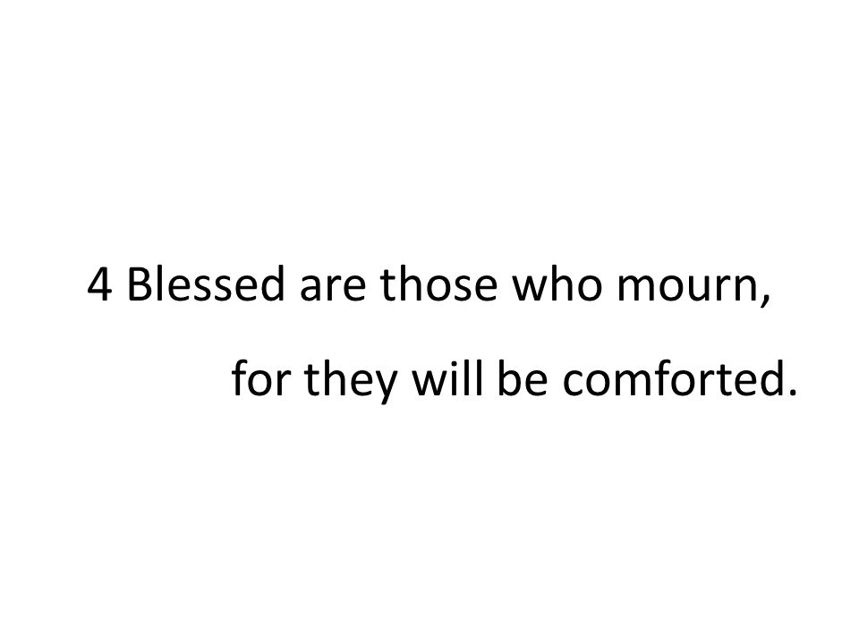 4 Blessed are those who mourn, for they will be comforted.