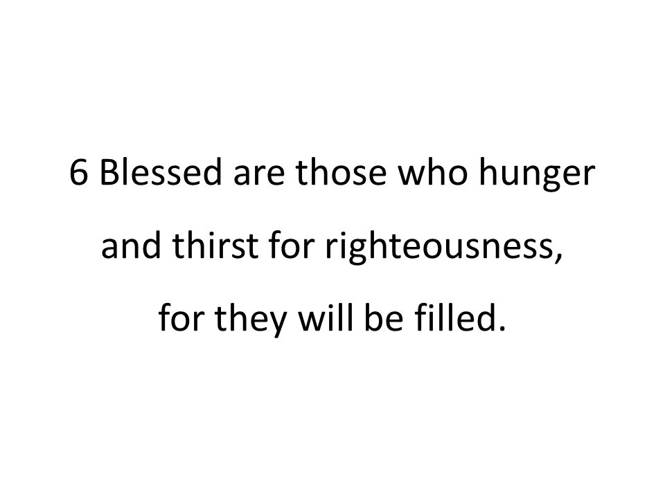 6 Blessed are those who hunger and thirst for righteousness, for they will be filled.