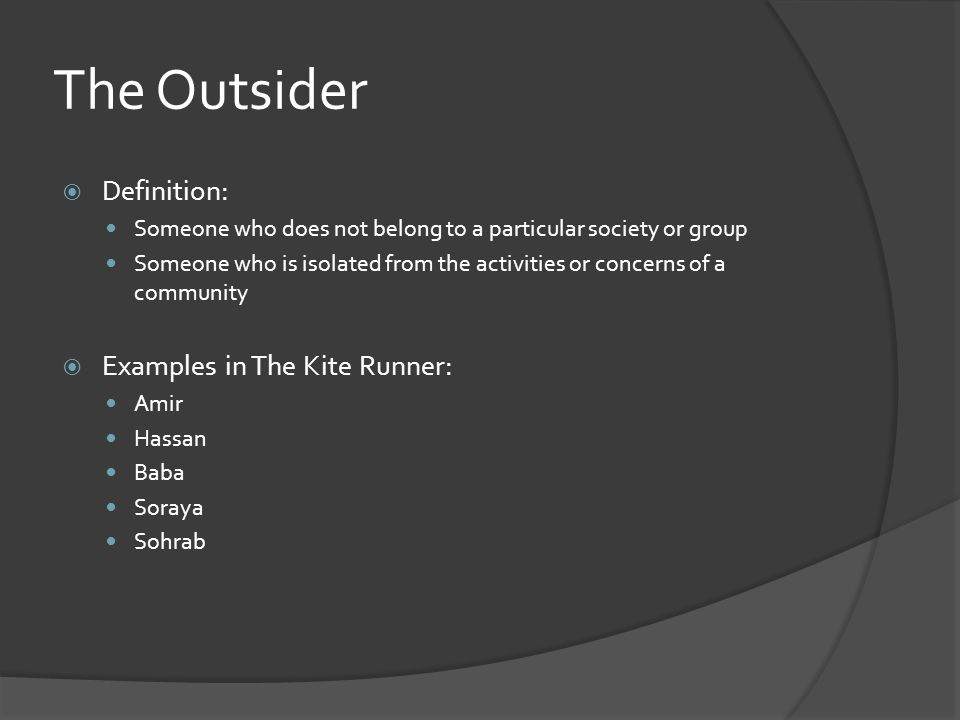 The Outsider  Definition: Someone who does not belong to a particular society or group Someone who is isolated from the activities or concerns of a community  Examples in The Kite Runner: Amir Hassan Baba Soraya Sohrab