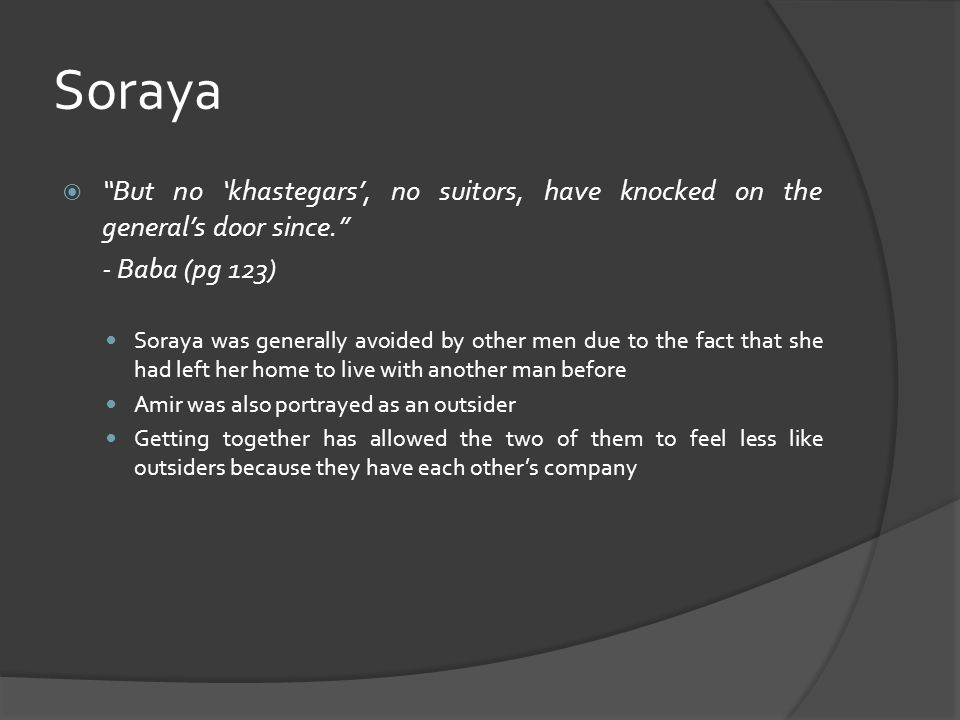 Soraya  But no 'khastegars', no suitors, have knocked on the general's door since. - Baba (pg 123) Soraya was generally avoided by other men due to the fact that she had left her home to live with another man before Amir was also portrayed as an outsider Getting together has allowed the two of them to feel less like outsiders because they have each other's company