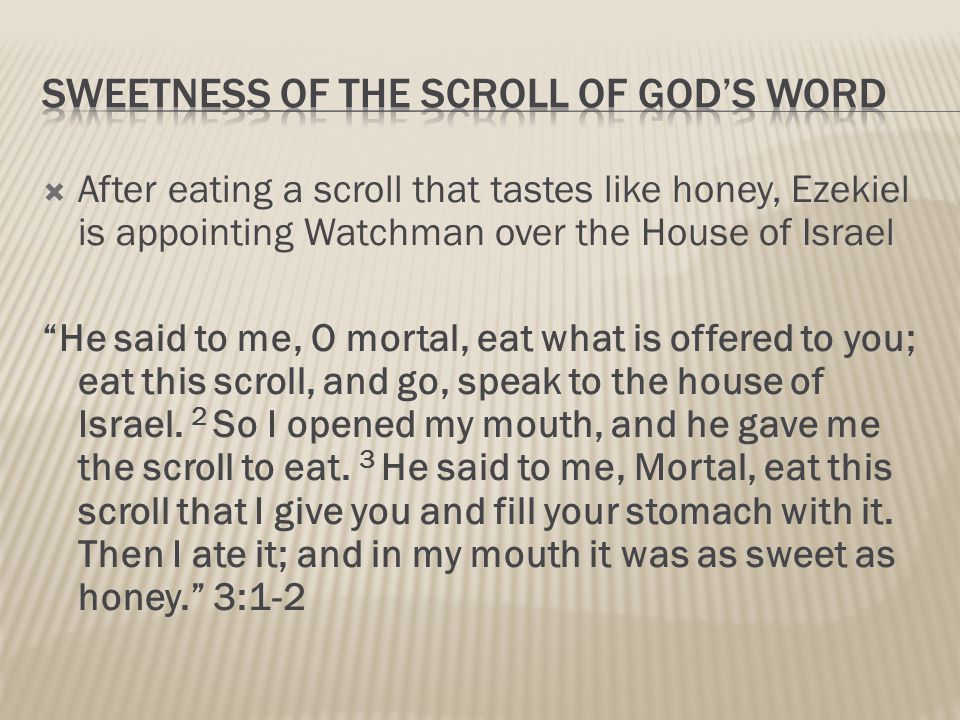  After eating a scroll that tastes like honey, Ezekiel is appointing Watchman over the House of Israel He said to me, O mortal, eat what is offered to you; eat this scroll, and go, speak to the house of Israel.