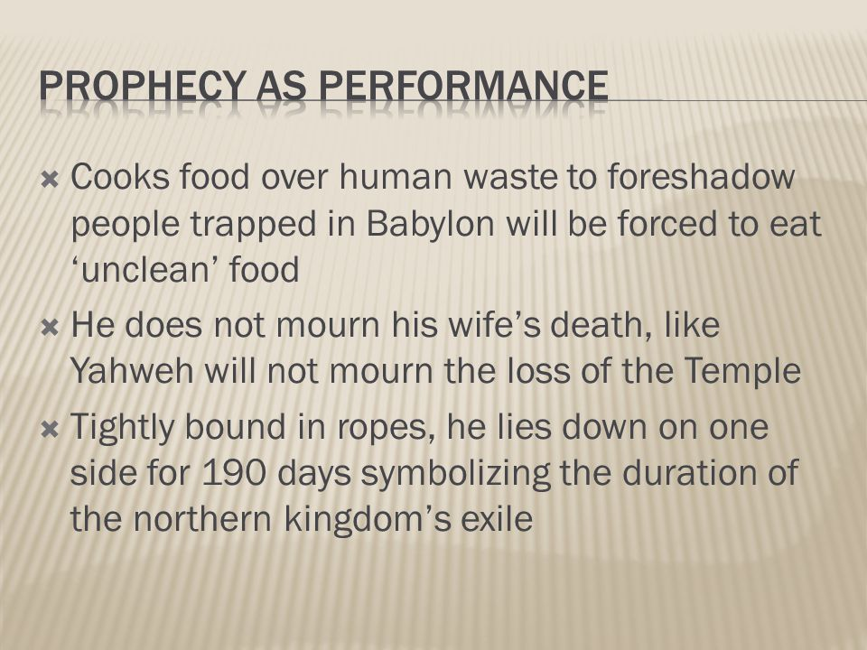  Cooks food over human waste to foreshadow people trapped in Babylon will be forced to eat 'unclean' food  He does not mourn his wife's death, like Yahweh will not mourn the loss of the Temple  Tightly bound in ropes, he lies down on one side for 190 days symbolizing the duration of the northern kingdom's exile