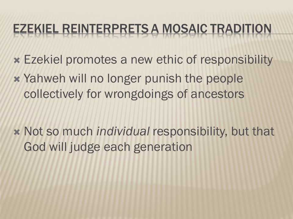  Ezekiel promotes a new ethic of responsibility  Yahweh will no longer punish the people collectively for wrongdoings of ancestors  Not so much individual responsibility, but that God will judge each generation