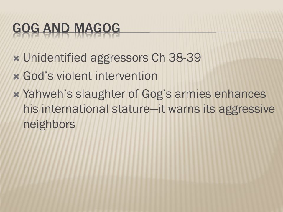  Unidentified aggressors Ch 38-39  God's violent intervention  Yahweh's slaughter of Gog's armies enhances his international stature—it warns its aggressive neighbors
