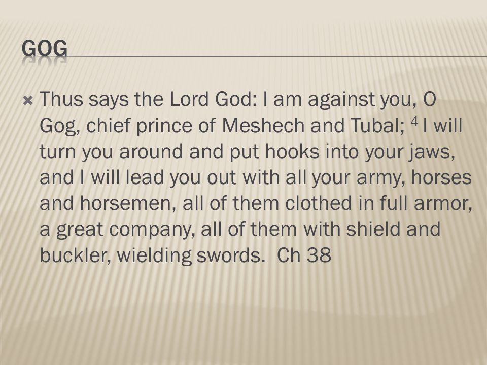  Thus says the Lord God: I am against you, O Gog, chief prince of Meshech and Tubal; 4 I will turn you around and put hooks into your jaws, and I will lead you out with all your army, horses and horsemen, all of them clothed in full armor, a great company, all of them with shield and buckler, wielding swords.