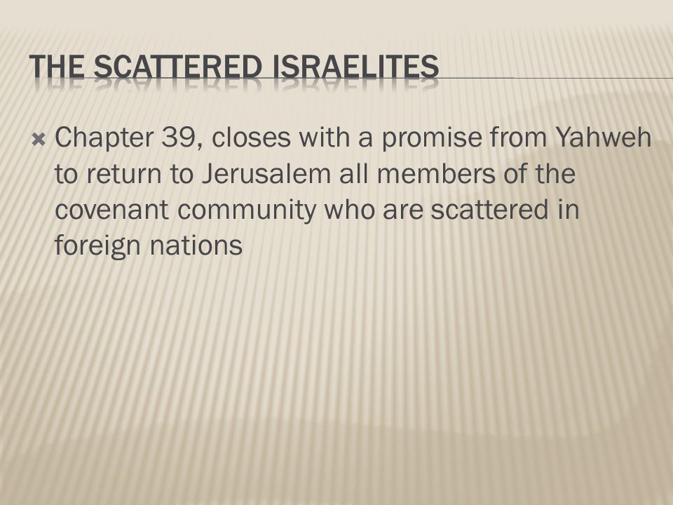  Chapter 39, closes with a promise from Yahweh to return to Jerusalem all members of the covenant community who are scattered in foreign nations