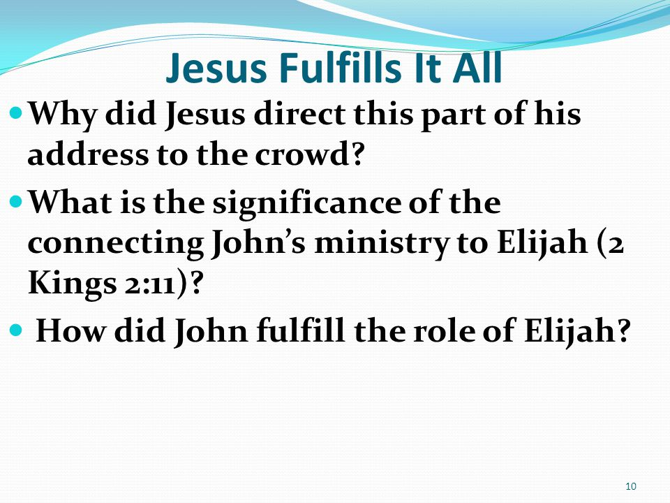 Jesus Fulfills It All Why did Jesus direct this part of his address to the crowd? What is the significance of the connecting John's ministry to Elijah