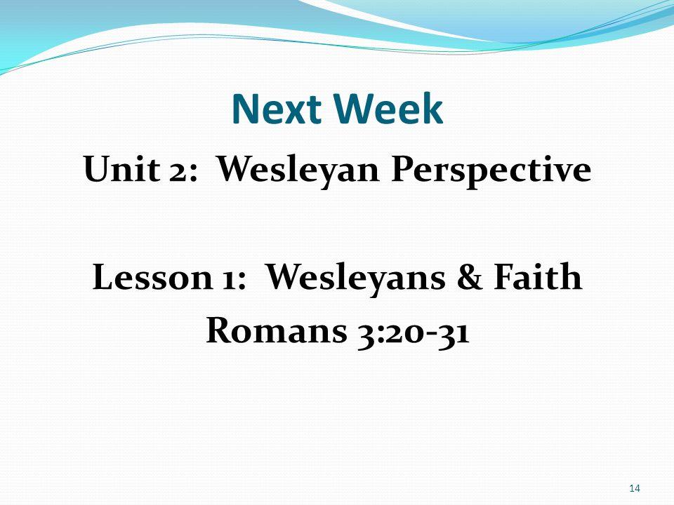 Next Week Unit 2: Wesleyan Perspective Lesson 1: Wesleyans & Faith Romans 3:20-31 14