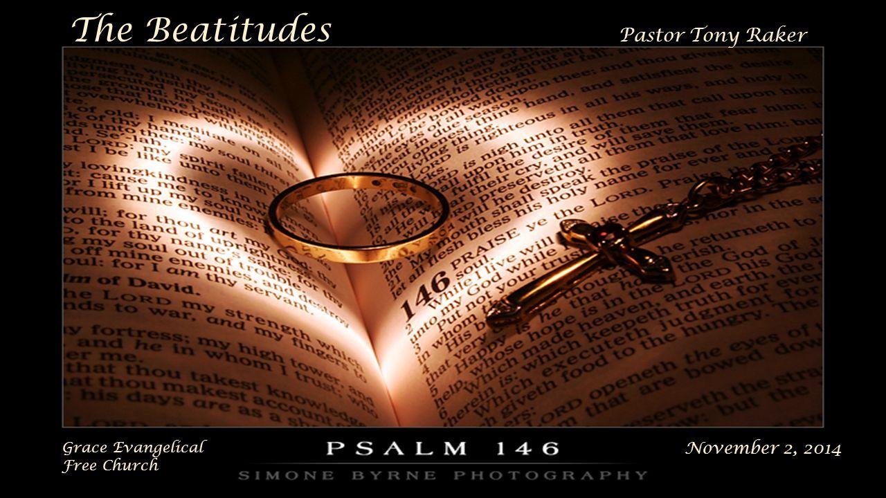 The Beatitudes Pastor Tony Raker November 2, 2014 Grace Evangelical Free Church