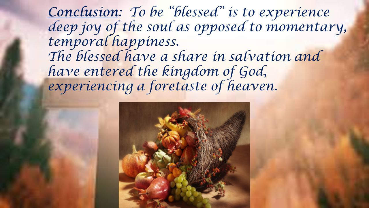 Conclusion: To be blessed is to experience deep joy of the soul as opposed to momentary, temporal happiness.