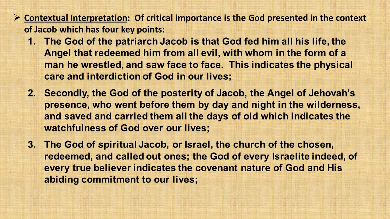  Contextual Interpretation: Of critical importance is the God presented in the context of Jacob which has four key points: 1.The God of the patriarch Jacob is that God fed him all his life, the Angel that redeemed him from all evil, with whom in the form of a man he wrestled, and saw face to face.