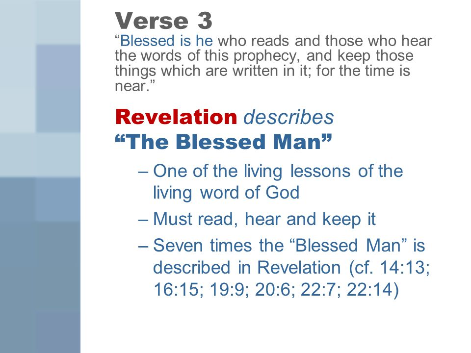 Verse 3 Blessed is he who reads and those who hear the words of this prophecy, and keep those things which are written in it; for the time is near. Revelation describes The Blessed Man –One of the living lessons of the living word of God –Must read, hear and keep it –Seven times the Blessed Man is described in Revelation (cf.